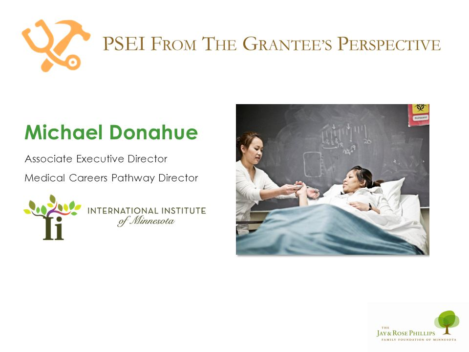 PSEI F ROM T HE G RANTEES P ERSPECTIVE Michael Donahue Associate Executive Director Medical Careers Pathway Director
