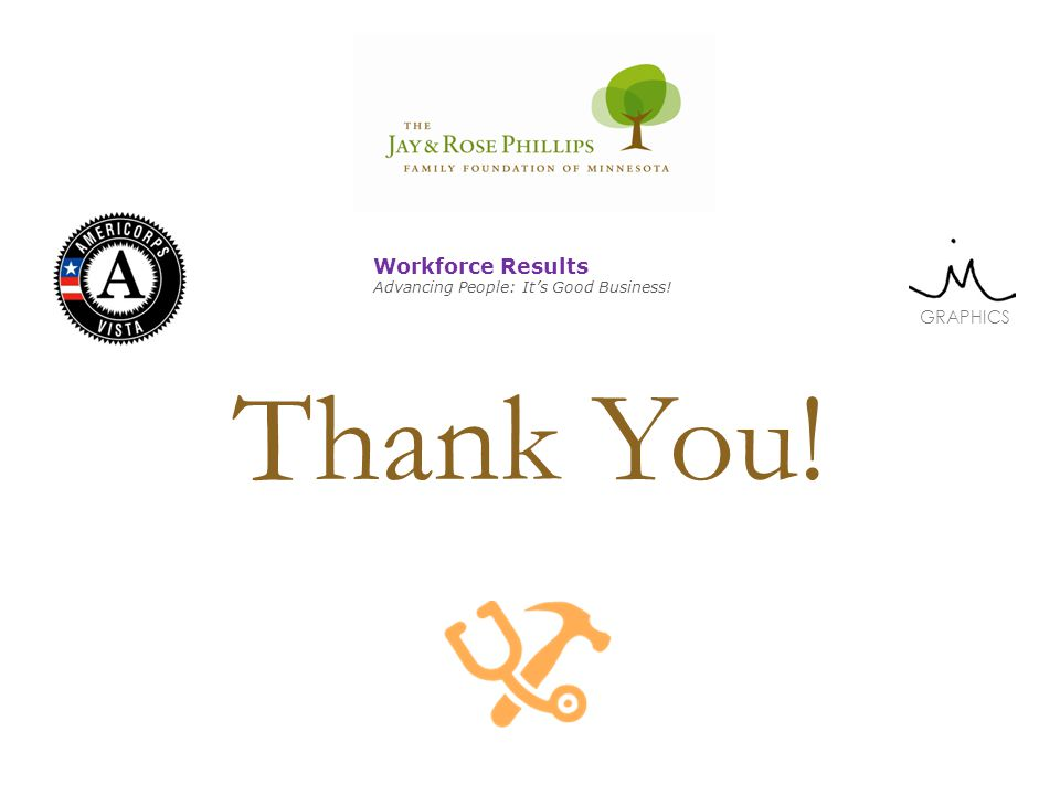 Thank You! GRAPHICS Workforce Results Advancing People: Its Good Business!
