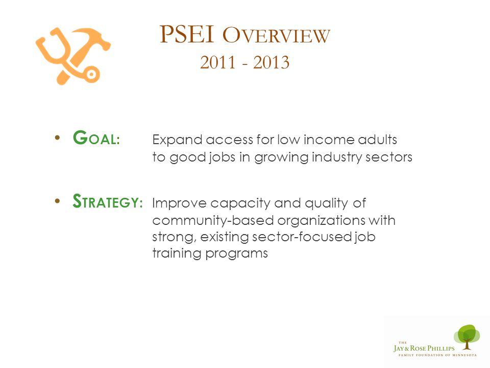 PSEI O VERVIEW 2011 - 2013 G OAL: Expand access for low income adults to good jobs in growing industry sectors S TRATEGY: Improve capacity and quality of community-based organizations with strong, existing sector-focused job training programs