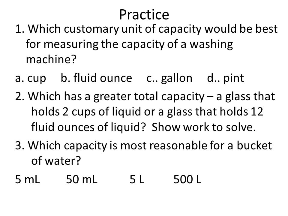 Practice 1. Which customary unit of capacity would be best for measuring the capacity of a washing machine? a. cup b. fluid ounce c.. gallon d.. pint