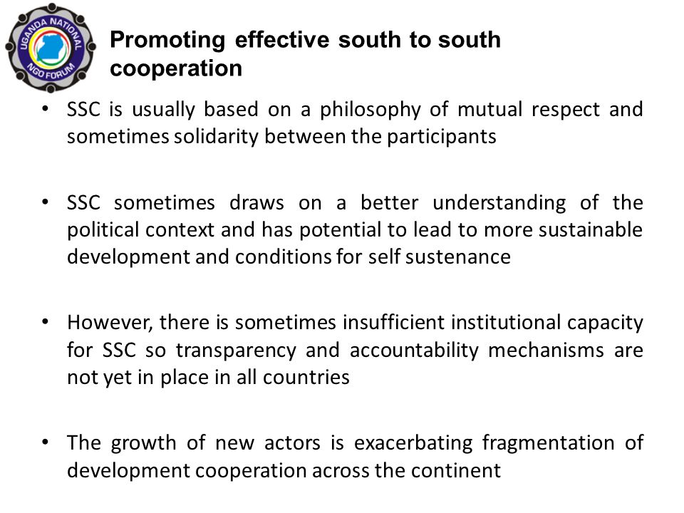 Promoting effective south to south cooperation SSC is usually based on a philosophy of mutual respect and sometimes solidarity between the participants SSC sometimes draws on a better understanding of the political context and has potential to lead to more sustainable development and conditions for self sustenance However, there is sometimes insufficient institutional capacity for SSC so transparency and accountability mechanisms are not yet in place in all countries The growth of new actors is exacerbating fragmentation of development cooperation across the continent