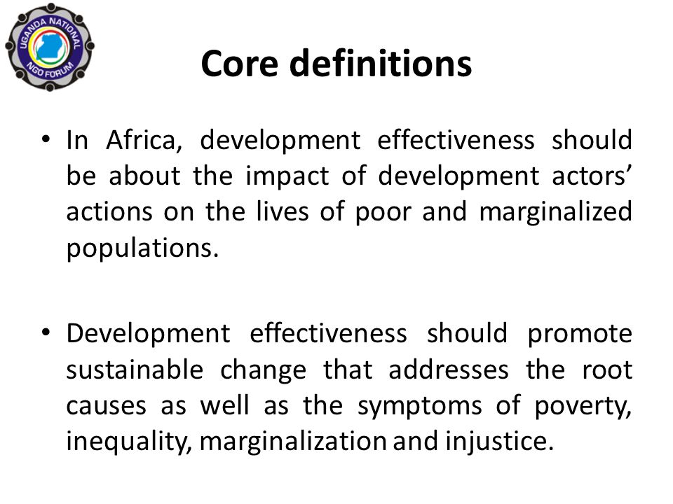 Core definitions Development effectiveness should also aim to dismantle patriarchal power structures and ensure that the poor and marginalized are positioned as the central actors and owners of development