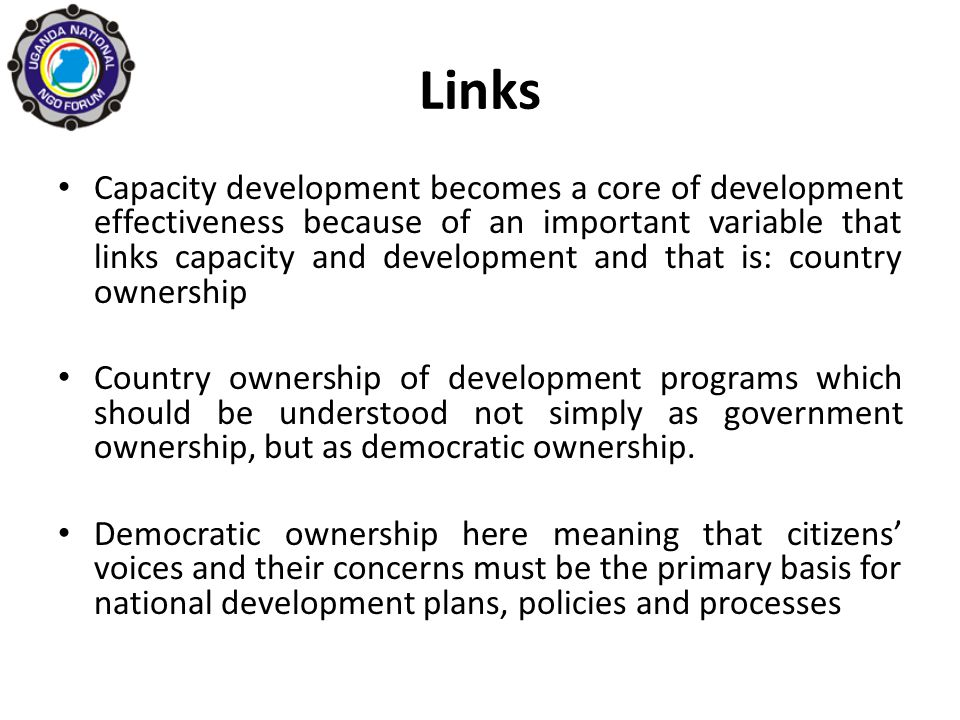 Links Capacity development becomes a core of development effectiveness because of an important variable that links capacity and development and that is: country ownership Country ownership of development programs which should be understood not simply as government ownership, but as democratic ownership.