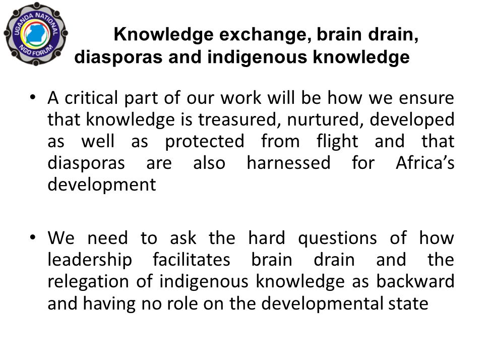 Knowledge exchange, brain drain, diasporas and indigenous knowledge A critical part of our work will be how we ensure that knowledge is treasured, nurtured, developed as well as protected from flight and that diasporas are also harnessed for Africas development We need to ask the hard questions of how leadership facilitates brain drain and the relegation of indigenous knowledge as backward and having no role on the developmental state