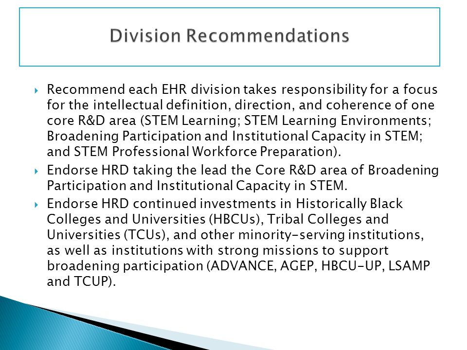 Recommend each EHR division takes responsibility for a focus for the intellectual definition, direction, and coherence of one core R&D area (STEM Learning; STEM Learning Environments; Broadening Participation and Institutional Capacity in STEM; and STEM Professional Workforce Preparation).