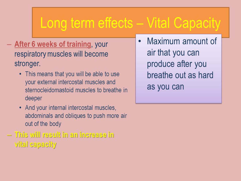 Long term effects – Vital Capacity Maximum amount of air that you can produce after you breathe out as hard as you can – After 6 weeks of training, your respiratory muscles will become stronger.