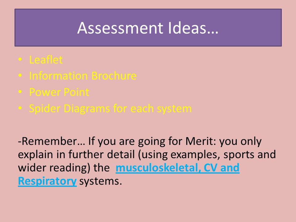 Assessment Ideas… Leaflet Information Brochure Power Point Spider Diagrams for each system -Remember… If you are going for Merit: you only explain in further detail (using examples, sports and wider reading) the musculoskeletal, CV and Respiratory systems.