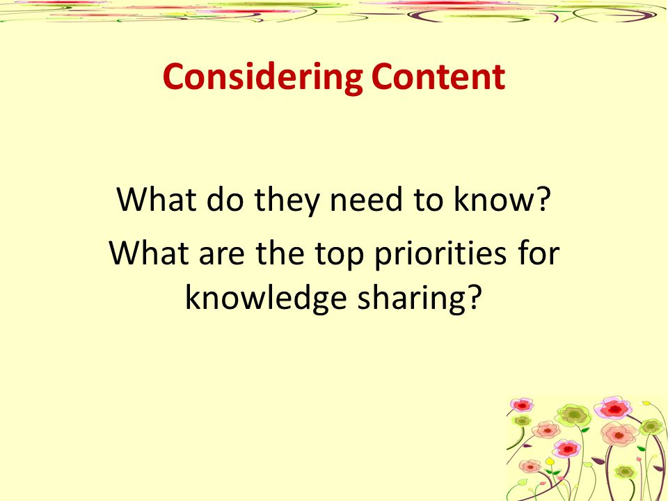 Considering Content What do they need to know? What are the top priorities for knowledge sharing?
