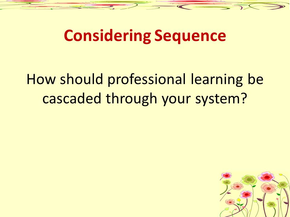 Considering Sequence How should professional learning be cascaded through your system?