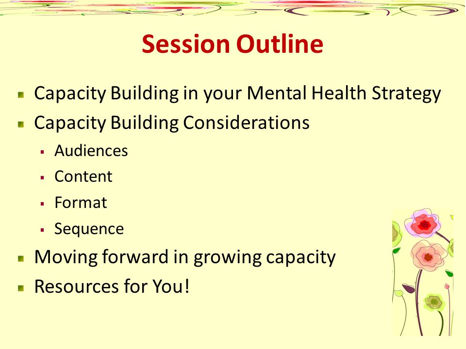 Session Outline Capacity Building in your Mental Health Strategy Capacity Building Considerations Audiences Content Format Sequence Moving forward in