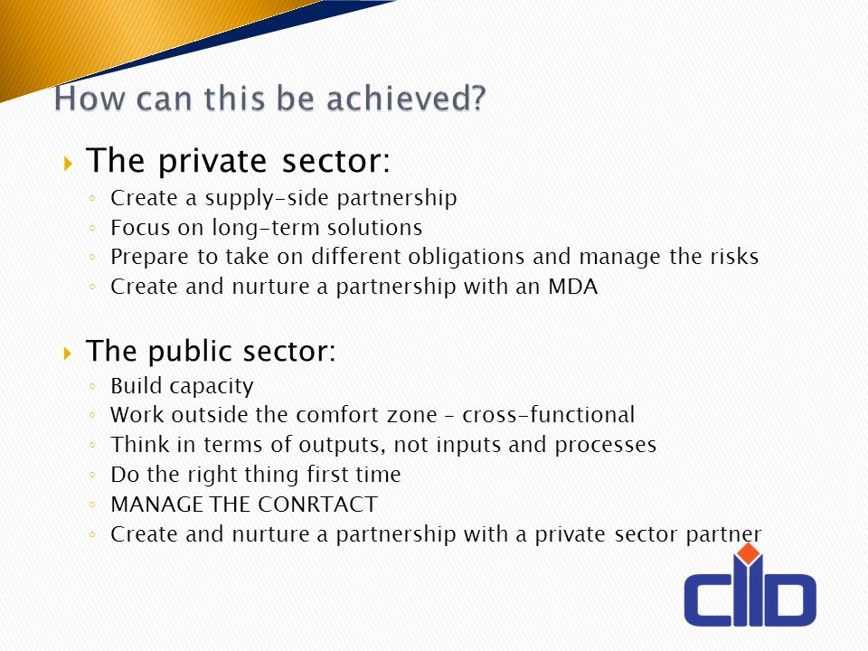 The private sector: Create a supply-side partnership Focus on long-term solutions Prepare to take on different obligations and manage the risks Create and nurture a partnership with an MDA The public sector: Build capacity Work outside the comfort zone – cross-functional Think in terms of outputs, not inputs and processes Do the right thing first time MANAGE THE CONRTACT Create and nurture a partnership with a private sector partner