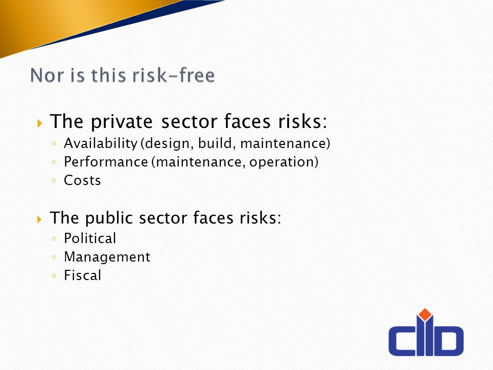 The private sector faces risks: Availability (design, build, maintenance) Performance (maintenance, operation) Costs The public sector faces risks: Po
