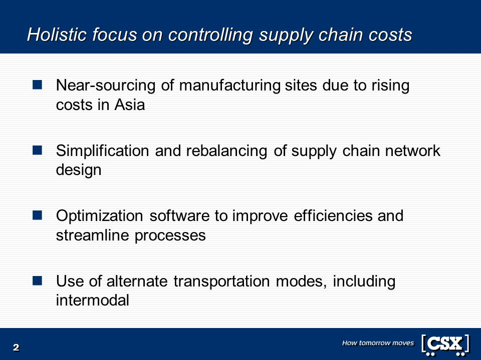 Holistic focus on controlling supply chain costs Near-sourcing of manufacturing sites due to rising costs in Asia Simplification and rebalancing of su