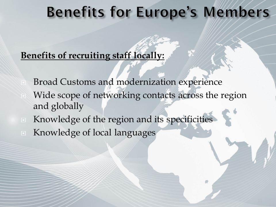 Benefits of recruiting staff locally: Broad Customs and modernization experience Wide scope of networking contacts across the region and globally Knowledge of the region and its specificities Knowledge of local languages 11