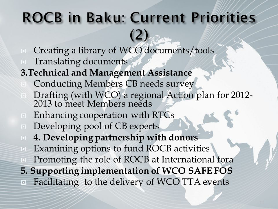 Creating a library of WCO documents/tools Translating documents 3.Technical and Management Assistance Conducting Members CB needs survey Drafting (with WCO) a regional Action plan for to meet Members needs Enhancing cooperation with RTCs Developing pool of CB experts 4.