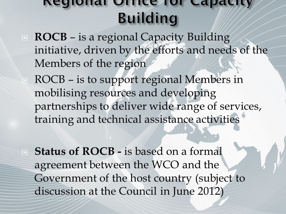 ROCB – is a regional Capacity Building initiative, driven by the efforts and needs of the Members of the region ROCB – is to support regional Members in mobilising resources and developing partnerships to deliver wide range of services, training and technical assistance activities Status of ROCB - is based on a formal agreement between the WCO and the Government of the host country (subject to discussion at the Council in June 2012) 2