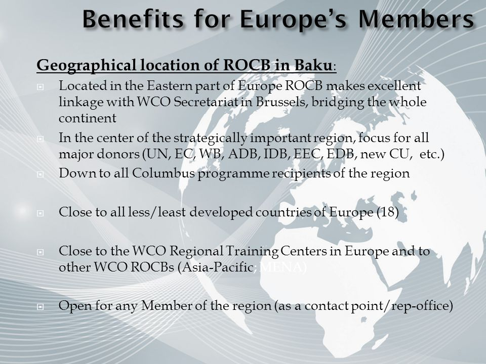 Geographical location of ROCB in Baku : Located in the Eastern part of Europe ROCB makes excellent linkage with WCO Secretariat in Brussels, bridging the whole continent In the center of the strategically important region, focus for all major donors (UN, EC, WB, ADB, IDB, EEC, EDB, new CU, etc.) Down to all Columbus programme recipients of the region Close to all less/least developed countries of Europe (18) Close to the WCO Regional Training Centers in Europe and to other WCO ROCBs (Asia-Pacific; MENA) Open for any Member of the region (as a contact point/rep-office) 8