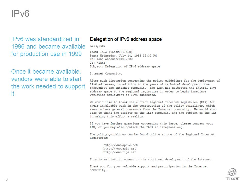 6 IPv6 was standardized in 1996 and became available for production use in 1999 Once it became available, vendors were able to start the work needed to support it IPv6