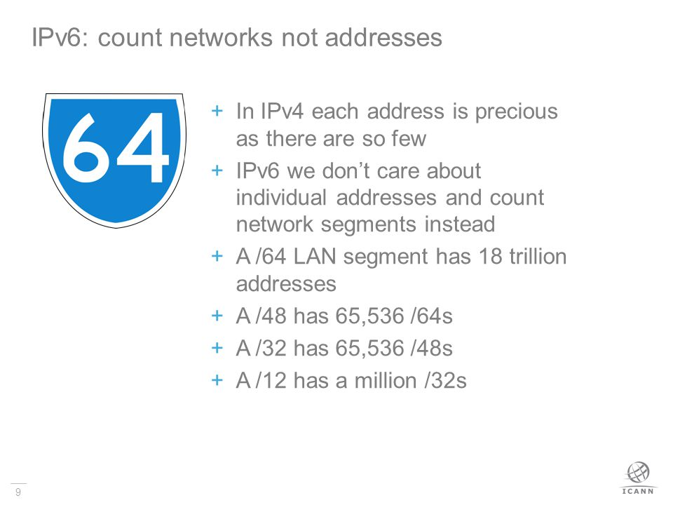 9 In IPv4 each address is precious as there are so few IPv6 we dont care about individual addresses and count network segments instead A /64 LAN segment has 18 trillion addresses A /48 has 65,536 /64s A /32 has 65,536 /48s A /12 has a million /32s IPv6: count networks not addresses