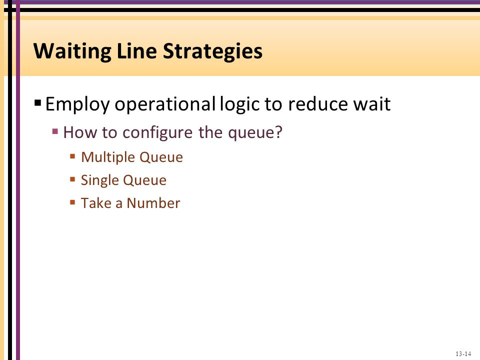 Waiting Line Strategies Employ operational logic to reduce wait How to configure the queue? Multiple Queue Single Queue Take a Number 13-14