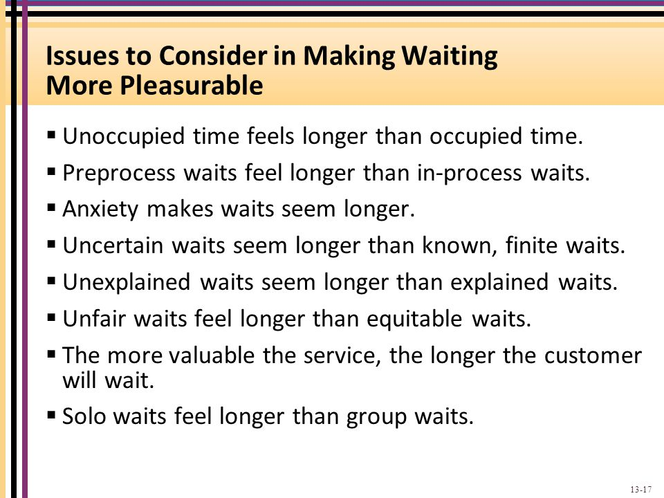 Issues to Consider in Making Waiting More Pleasurable Unoccupied time feels longer than occupied time. Preprocess waits feel longer than in-process wa