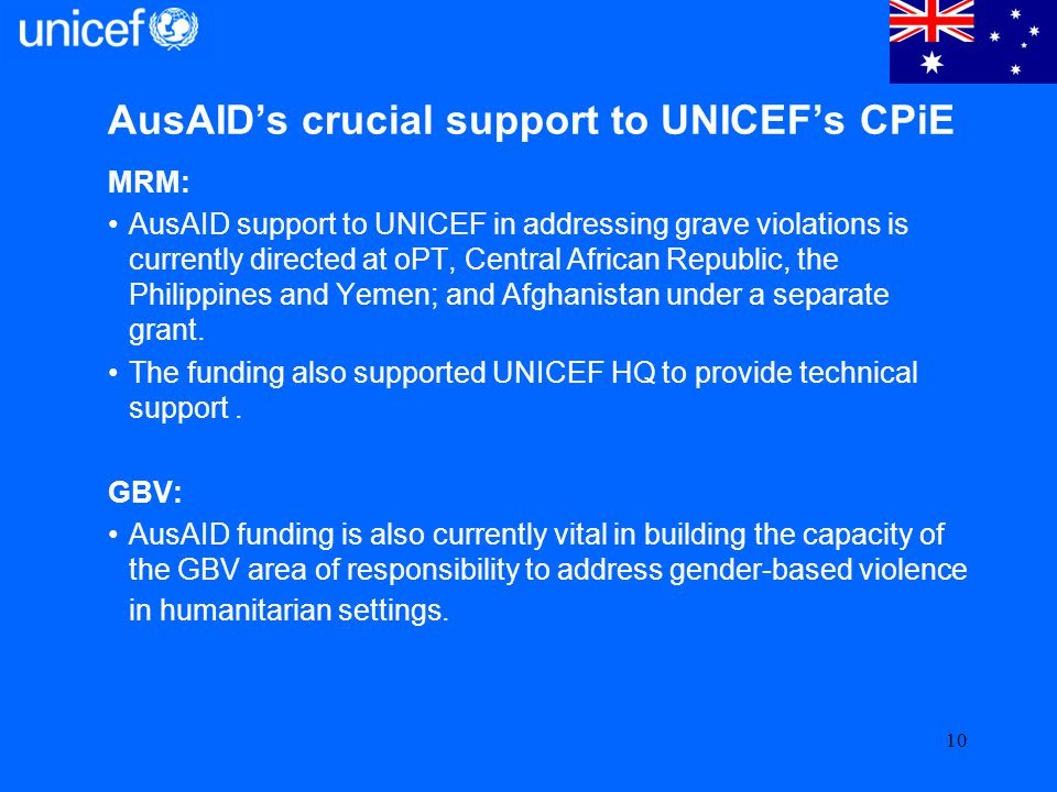 AusAIDs crucial support to UNICEFs CPiE MRM: AusAID support to UNICEF in addressing grave violations is currently directed at oPT, Central African Rep