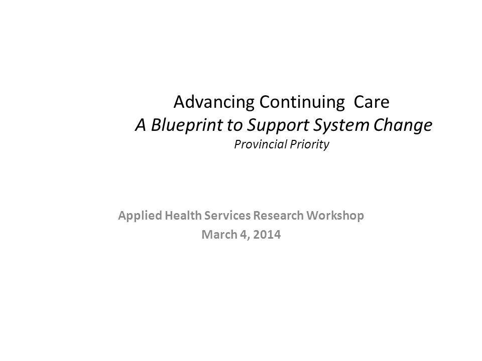 Advancing Continuing Care A Blueprint to Support System Change Provincial Priority Applied Health Services Research Workshop March 4, 2014