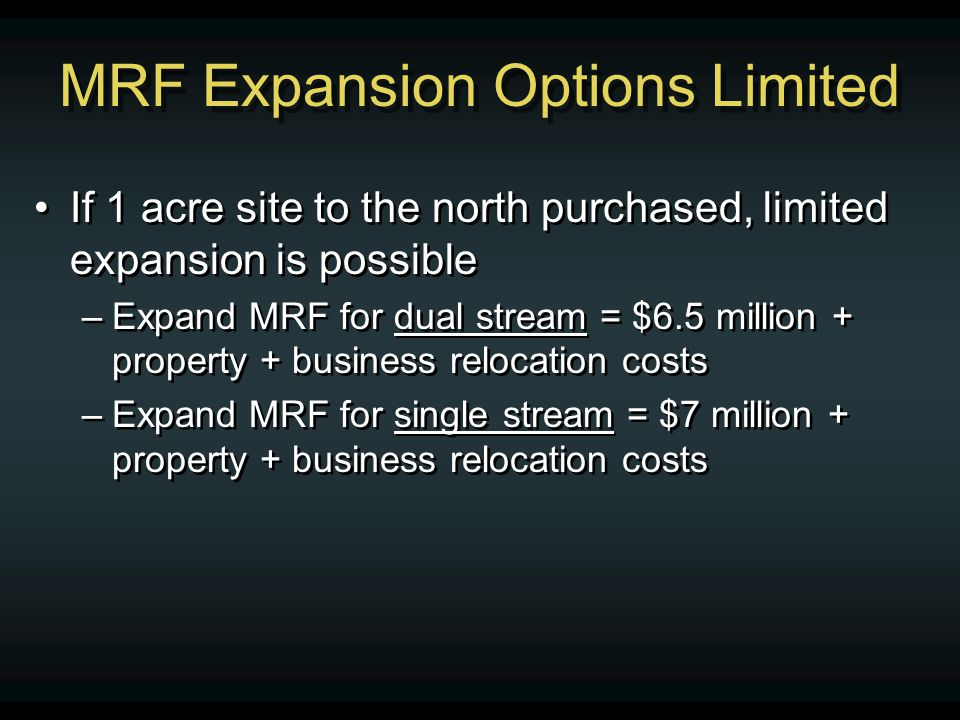 MRF Expansion Options Limited If 1 acre site to the north purchased, limited expansion is possible –Expand MRF for dual stream = $6.5 million + proper