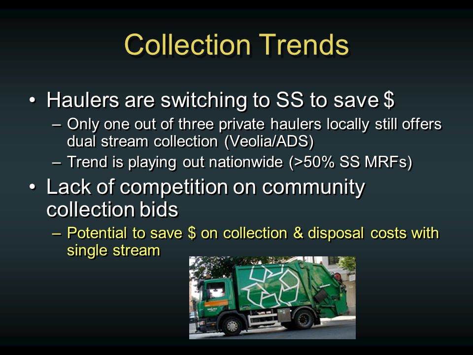 Collection Trends Haulers are switching to SS to save $ –Only one out of three private haulers locally still offers dual stream collection (Veolia/ADS) –Trend is playing out nationwide (>50% SS MRFs) Lack of competition on community collection bids –Potential to save $ on collection & disposal costs with single stream Haulers are switching to SS to save $ –Only one out of three private haulers locally still offers dual stream collection (Veolia/ADS) –Trend is playing out nationwide (>50% SS MRFs) Lack of competition on community collection bids –Potential to save $ on collection & disposal costs with single stream