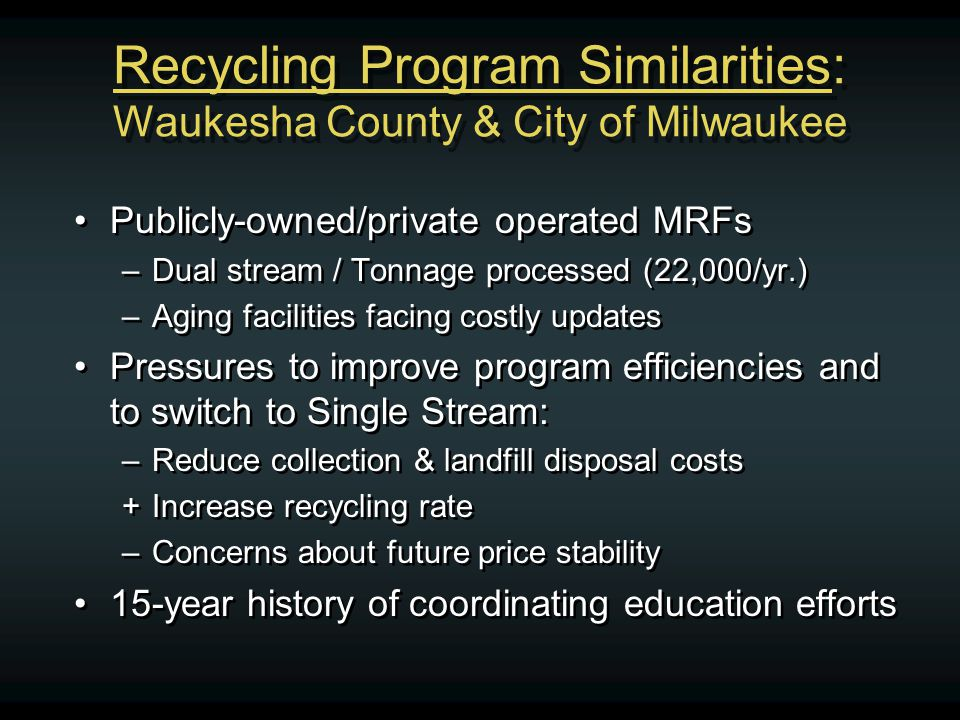 Recycling Program Similarities: Waukesha County & City of Milwaukee Publicly-owned/private operated MRFs –Dual stream / Tonnage processed (22,000/yr.) –Aging facilities facing costly updates Pressures to improve program efficiencies and to switch to Single Stream: –Reduce collection & landfill disposal costs +Increase recycling rate –Concerns about future price stability 15-year history of coordinating education efforts Publicly-owned/private operated MRFs –Dual stream / Tonnage processed (22,000/yr.) –Aging facilities facing costly updates Pressures to improve program efficiencies and to switch to Single Stream: –Reduce collection & landfill disposal costs +Increase recycling rate –Concerns about future price stability 15-year history of coordinating education efforts