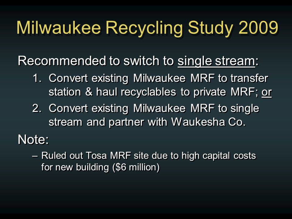 Milwaukee Recycling Study 2009 Recommended to switch to single stream: 1.Convert existing Milwaukee MRF to transfer station & haul recyclables to private MRF; or 2.Convert existing Milwaukee MRF to single stream and partner with Waukesha Co.