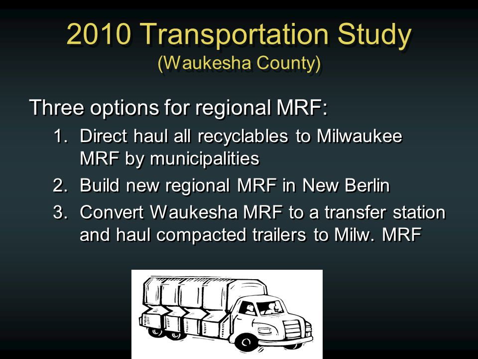 2010 Transportation Study (Waukesha County) Three options for regional MRF: 1.Direct haul all recyclables to Milwaukee MRF by municipalities 2.Build new regional MRF in New Berlin 3.Convert Waukesha MRF to a transfer station and haul compacted trailers to Milw.