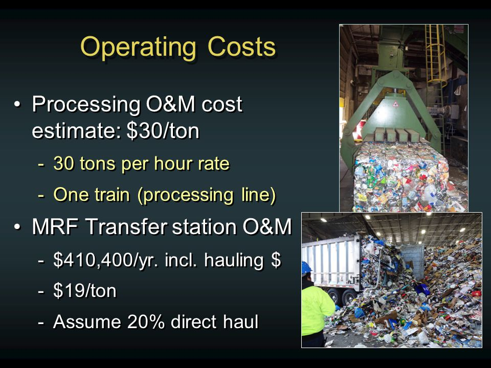Operating Costs Processing O&M cost estimate: $30/ton -30 tons per hour rate -One train (processing line) MRF Transfer station O&M -$410,400/yr.