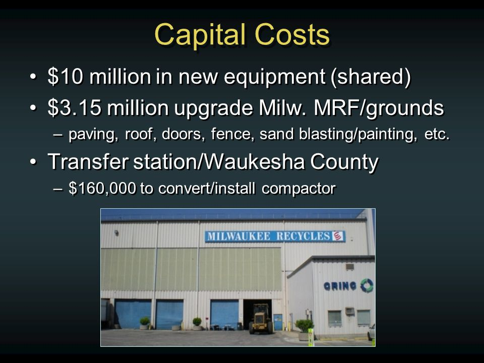 Capital Costs $10 million in new equipment (shared) $3.15 million upgrade Milw. MRF/grounds –paving, roof, doors, fence, sand blasting/painting, etc.