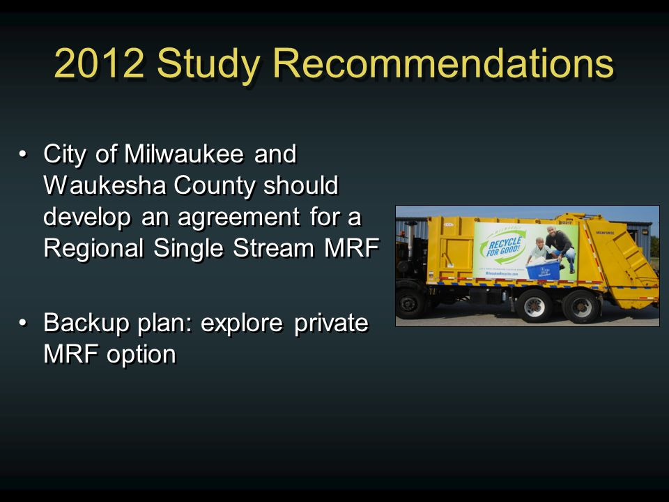 2012 Study Recommendations City of Milwaukee and Waukesha County should develop an agreement for a Regional Single Stream MRF Backup plan: explore pri