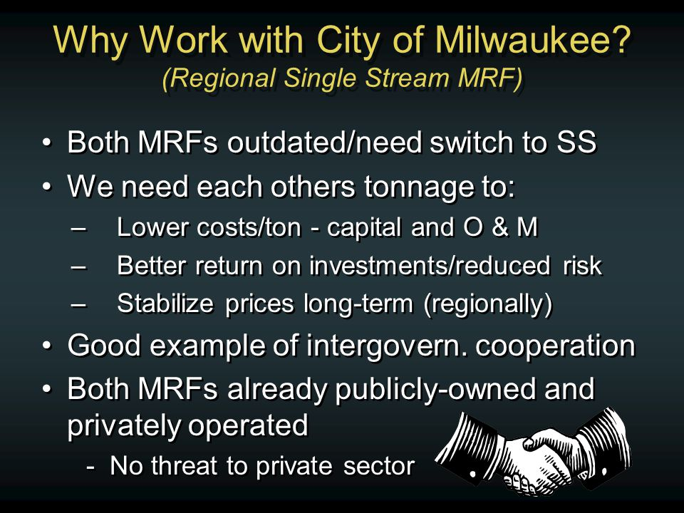 Why Work with City of Milwaukee? (Regional Single Stream MRF) Both MRFs outdated/need switch to SS We need each others tonnage to: –Lower costs/ton -