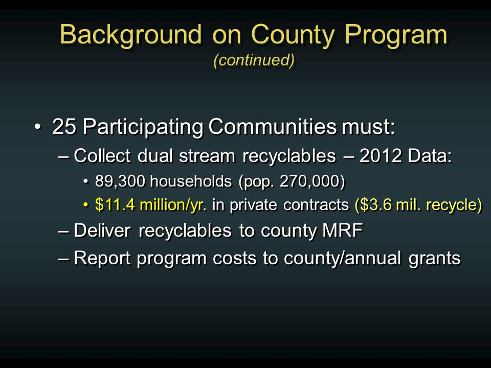 25 Participating Communities must: –Collect dual stream recyclables – 2012 Data: 89,300 households (pop. 270,000) $11.4 million/yr. in private contrac