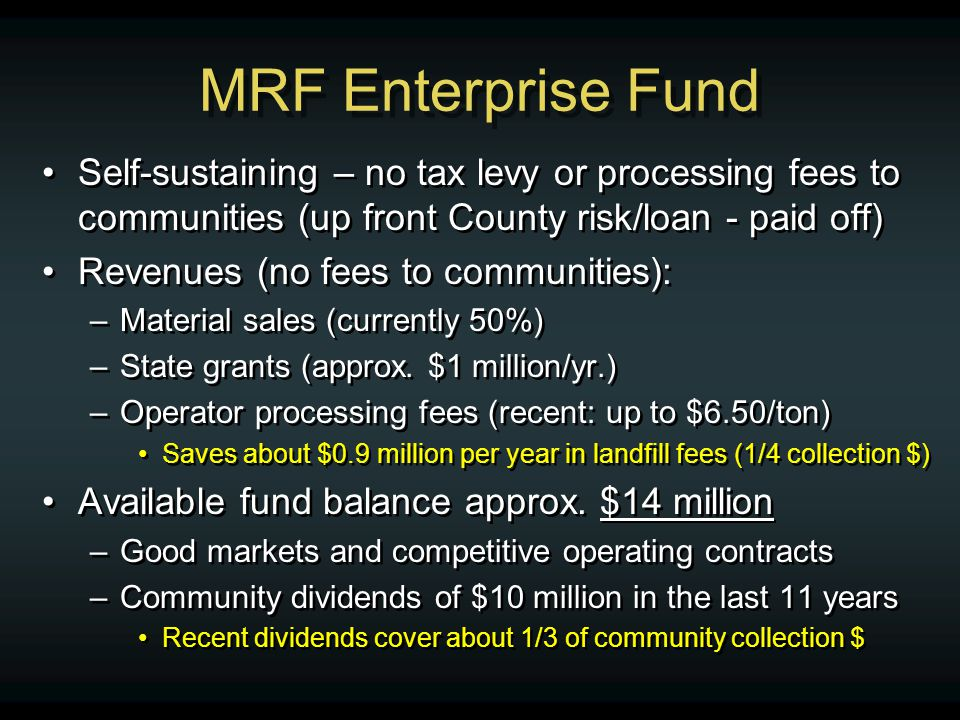 MRF Enterprise Fund Self-sustaining – no tax levy or processing fees to communities (up front County risk/loan - paid off) Revenues (no fees to communities): –Material sales (currently 50%) –State grants (approx.