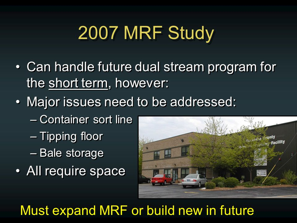 2007 MRF Study Can handle future dual stream program for the short term, however: Major issues need to be addressed: –Container sort line –Tipping flo