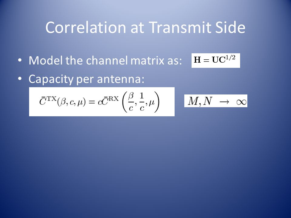 Correlation at Transmit Side Model the channel matrix as: Capacity per antenna: