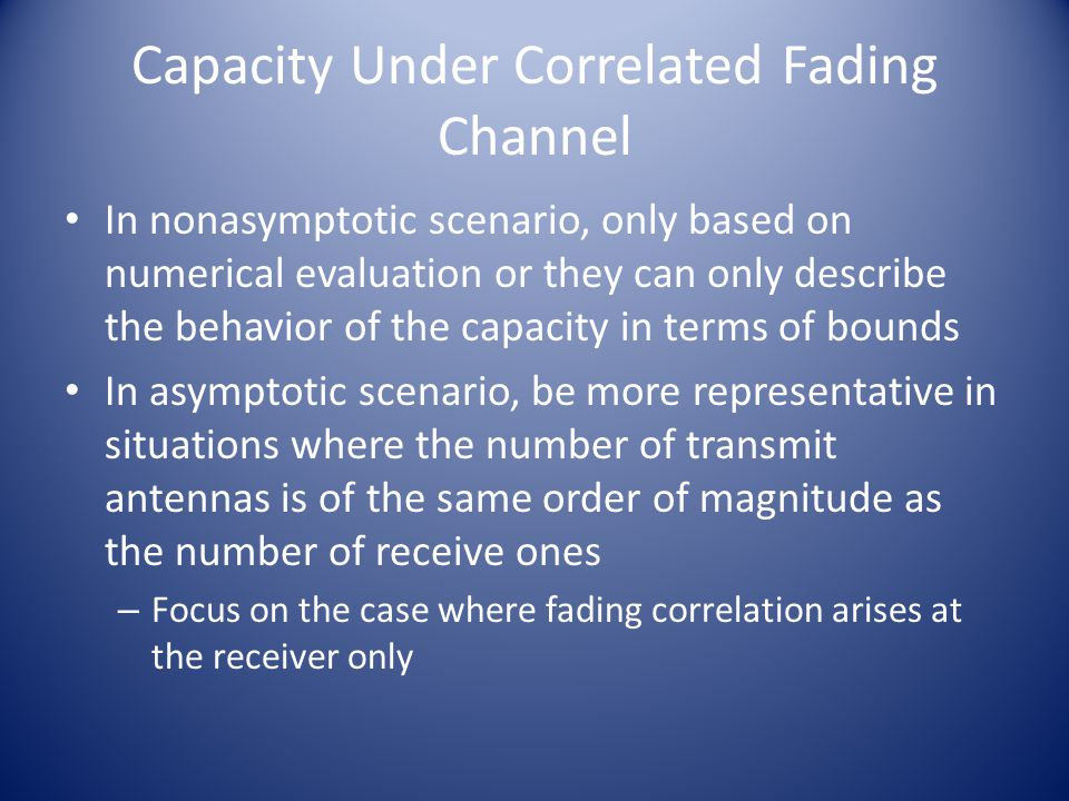 Capacity Under Correlated Fading Channel In nonasymptotic scenario, only based on numerical evaluation or they can only describe the behavior of the capacity in terms of bounds In asymptotic scenario, be more representative in situations where the number of transmit antennas is of the same order of magnitude as the number of receive ones – Focus on the case where fading correlation arises at the receiver only