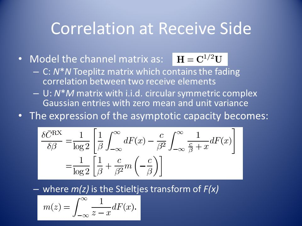 Correlation at Receive Side Model the channel matrix as: – C: N*N Toeplitz matrix which contains the fading correlation between two receive elements – U: N*M matrix with i.i.d.