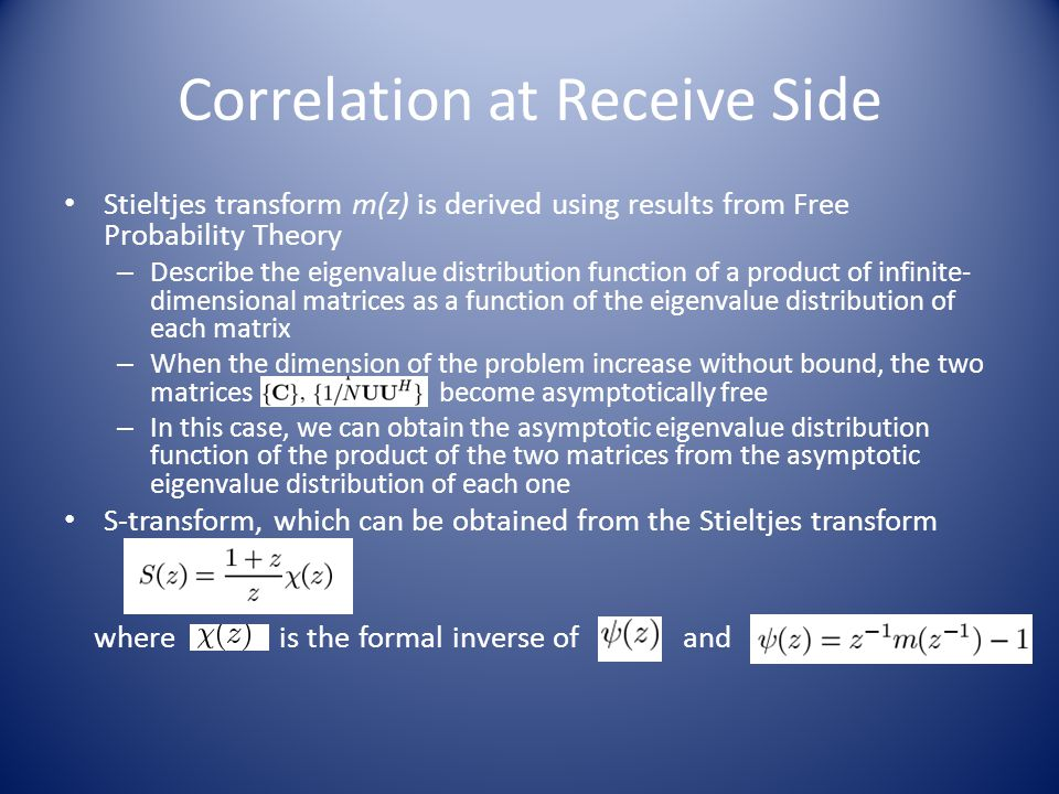 Correlation at Receive Side Stieltjes transform m(z) is derived using results from Free Probability Theory – Describe the eigenvalue distribution function of a product of infinite- dimensional matrices as a function of the eigenvalue distribution of each matrix – When the dimension of the problem increase without bound, the two matrices become asymptotically free – In this case, we can obtain the asymptotic eigenvalue distribution function of the product of the two matrices from the asymptotic eigenvalue distribution of each one S-transform, which can be obtained from the Stieltjes transform where is the formal inverse of and