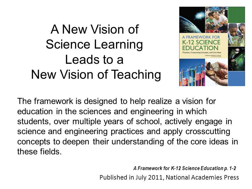 The framework is designed to help realize a vision for education in the sciences and engineering in which students, over multiple years of school, actively engage in science and engineering practices and apply crosscutting concepts to deepen their understanding of the core ideas in these fields.