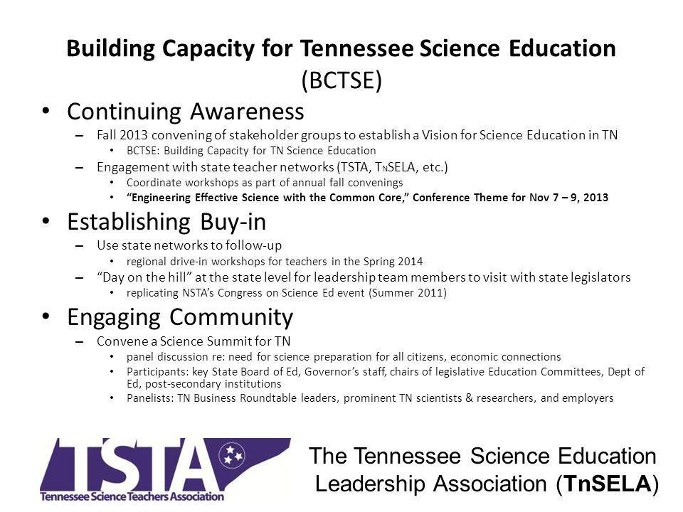 Building Capacity for Tennessee Science Education (BCTSE) Continuing Awareness – Fall 2013 convening of stakeholder groups to establish a Vision for Science Education in TN BCTSE: Building Capacity for TN Science Education – Engagement with state teacher networks (TSTA, T N SELA, etc.) Coordinate workshops as part of annual fall convenings Engineering Effective Science with the Common Core, Conference Theme for Nov 7 – 9, 2013 Establishing Buy-in – Use state networks to follow-up regional drive-in workshops for teachers in the Spring 2014 – Day on the hill at the state level for leadership team members to visit with state legislators replicating NSTAs Congress on Science Ed event (Summer 2011) Engaging Community – Convene a Science Summit for TN panel discussion re: need for science preparation for all citizens, economic connections Participants: key State Board of Ed, Governors staff, chairs of legislative Education Committees, Dept of Ed, post-secondary institutions Panelists: TN Business Roundtable leaders, prominent TN scientists & researchers, and employers The Tennessee Science Education Leadership Association (TnSELA)