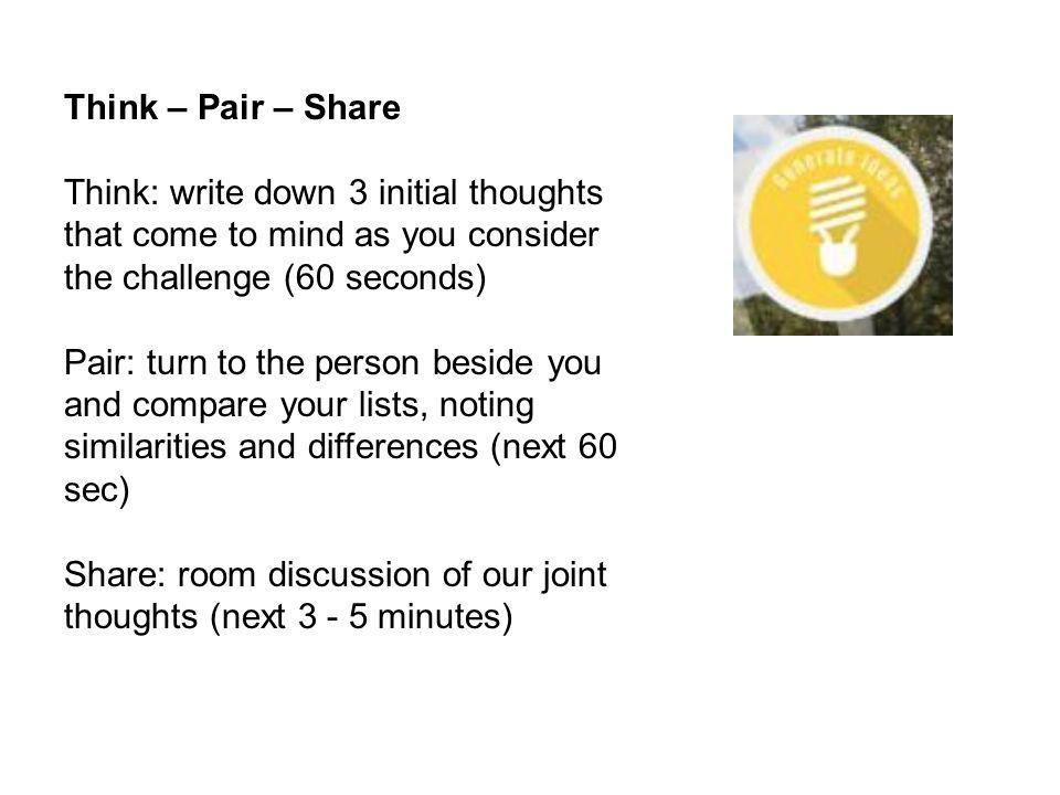 Think – Pair – Share Think: write down 3 initial thoughts that come to mind as you consider the challenge (60 seconds) Pair: turn to the person beside you and compare your lists, noting similarities and differences (next 60 sec) Share: room discussion of our joint thoughts (next 3 - 5 minutes)