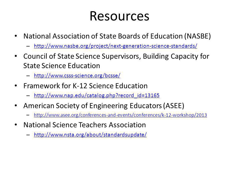 Resources National Association of State Boards of Education (NASBE) – http://www.nasbe.org/project/next-generation-science-standards/ http://www.nasbe.org/project/next-generation-science-standards/ Council of State Science Supervisors, Building Capacity for State Science Education – http://www.csss-science.org/bcsse/ http://www.csss-science.org/bcsse/ Framework for K-12 Science Education – http://www.nap.edu/catalog.php record_id=13165 http://www.nap.edu/catalog.php record_id=13165 American Society of Engineering Educators (ASEE) – http://www.asee.org/conferences-and-events/conferences/k-12-workshop/2013 http://www.asee.org/conferences-and-events/conferences/k-12-workshop/2013 National Science Teachers Association – http://www.nsta.org/about/standardsupdate/ http://www.nsta.org/about/standardsupdate/