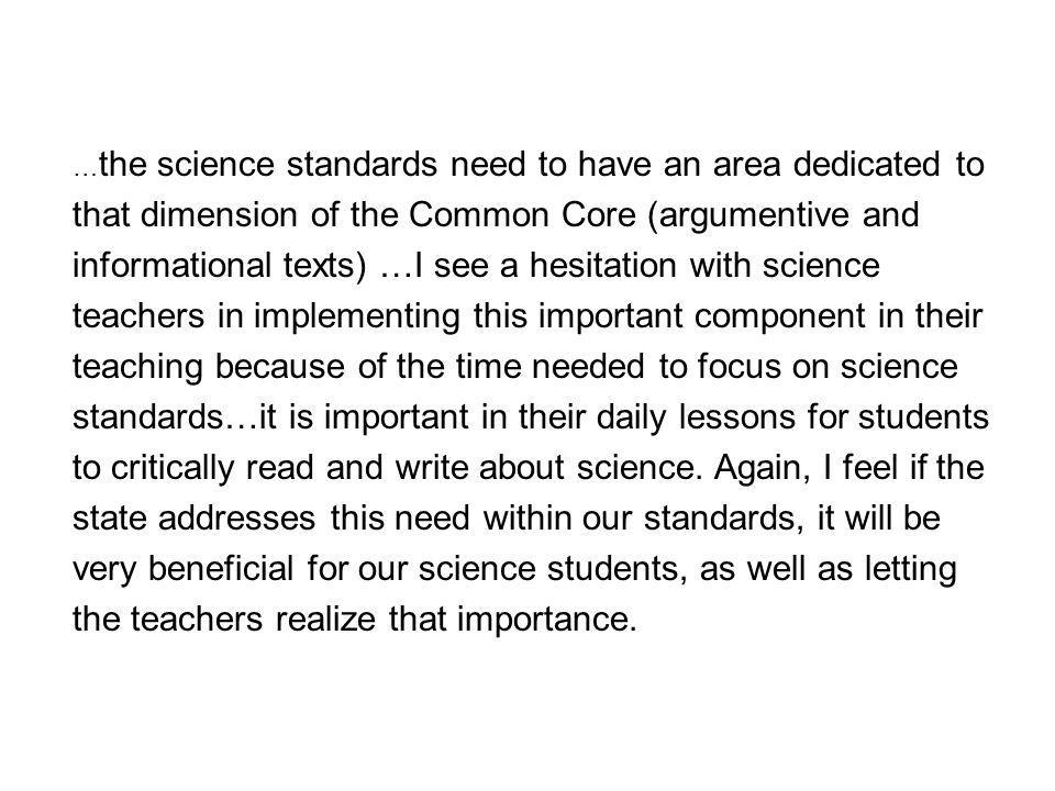 … the science standards need to have an area dedicated to that dimension of the Common Core (argumentive and informational texts) …I see a hesitation with science teachers in implementing this important component in their teaching because of the time needed to focus on science standards…it is important in their daily lessons for students to critically read and write about science.