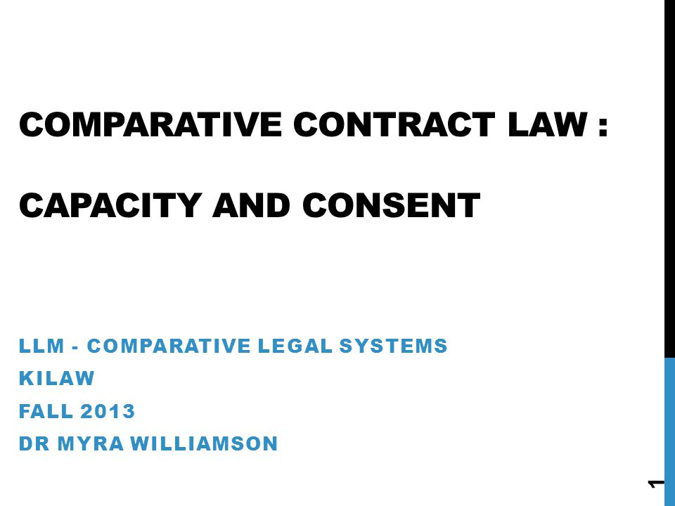 COMPARATIVE CONTRACT LAW : CAPACITY AND CONSENT LLM - COMPARATIVE LEGAL SYSTEMS KILAW FALL 2013 DR MYRA WILLIAMSON 1