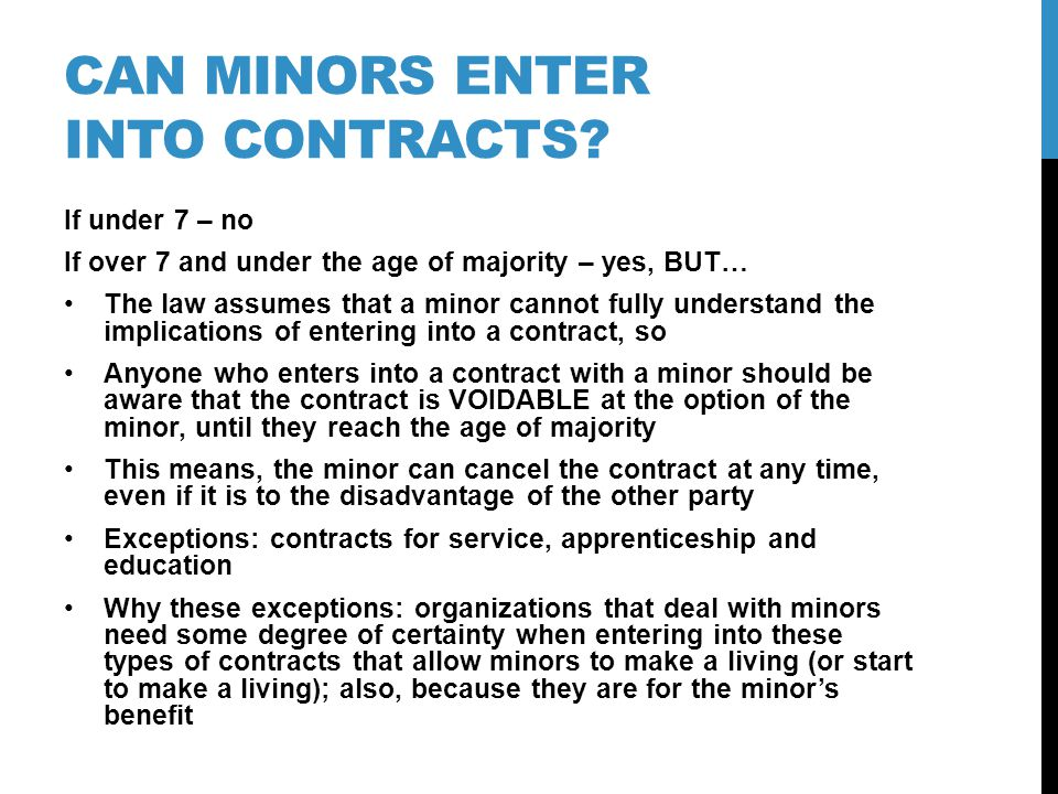 CAN MINORS ENTER INTO CONTRACTS? If under 7 – no If over 7 and under the age of majority – yes, BUT… The law assumes that a minor cannot fully underst